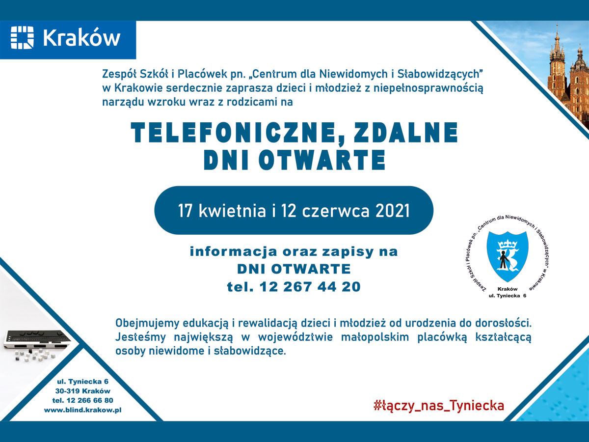 """Treść plakatu: Zespół Szkół i Placówek pn. """"Centrum dla Niewidomych i Słabowidzących"""" w Krakowie serdecznie zaprasza dzieci i młodzież z niepełnosprawnością narządu wzroku wraz z rodzicami na: Telefoniczne, zdalne dni otwarte 17 kwietnia i 12 czerwca 2021 Informacje oraz zapisy na Dni Otwarte: tel. 122674420 Obejmujemy edukacją i rewalidacją dzieci i młodzież od urodzenia do dorosłości. Jesteśmy największą w województwie małopolskim placówką kształcącą osoby niewidome i słabowidzące."""